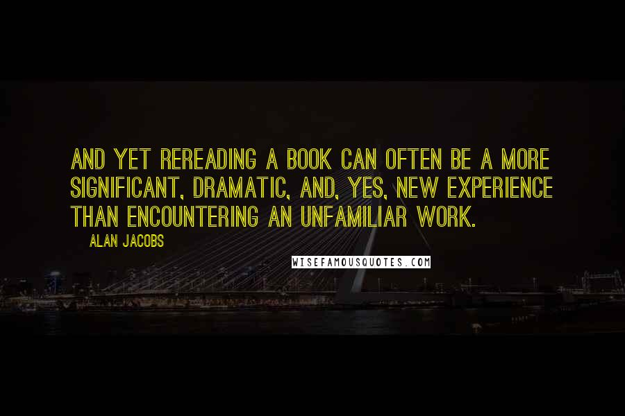Alan Jacobs quotes: And yet rereading a book can often be a more significant, dramatic, and, yes, new experience than encountering an unfamiliar work.