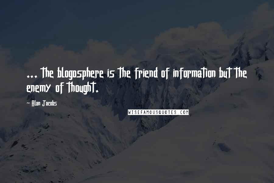 Alan Jacobs quotes: ... the blogosphere is the friend of information but the enemy of thought.