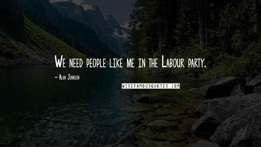 Alan Johnson quotes: We need people like me in the Labour party.