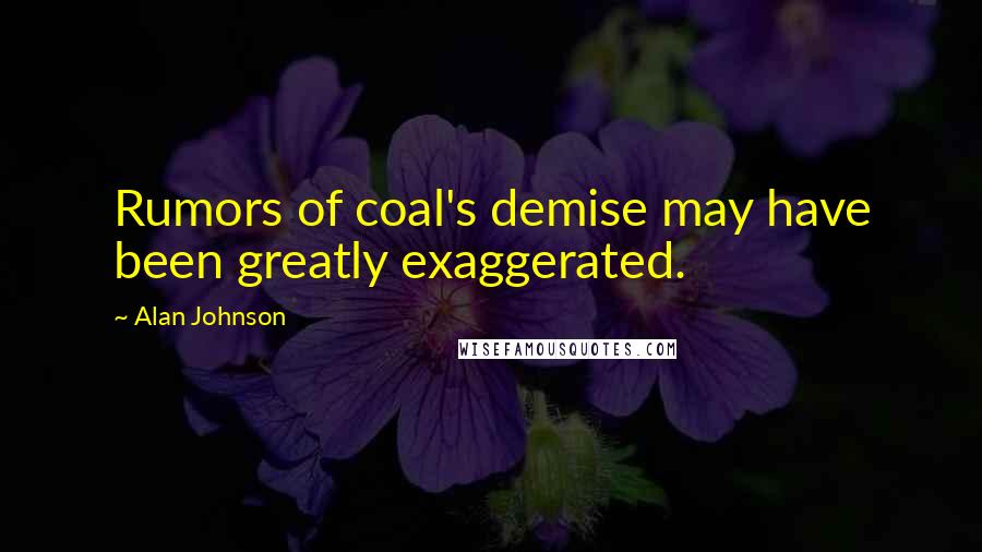 Alan Johnson quotes: Rumors of coal's demise may have been greatly exaggerated.
