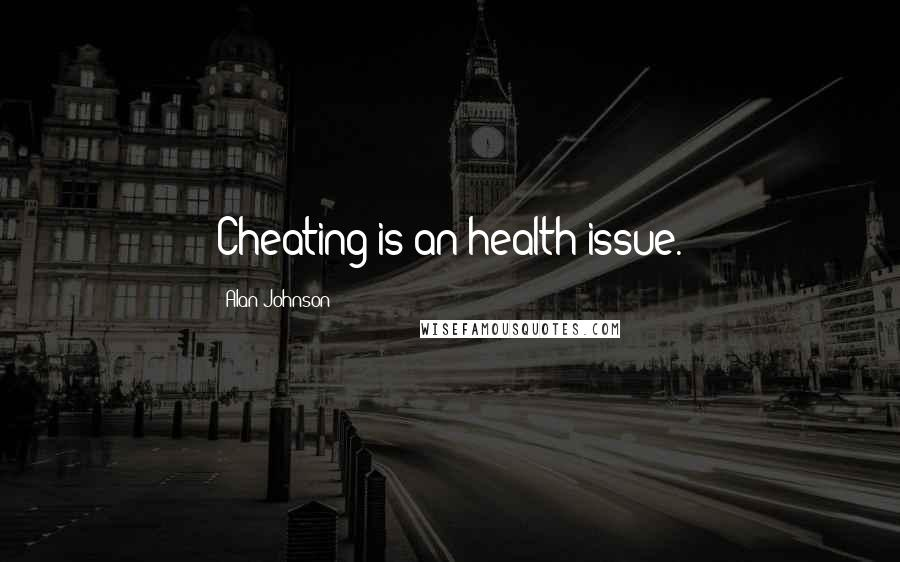 Alan Johnson quotes: Cheating is an health issue.