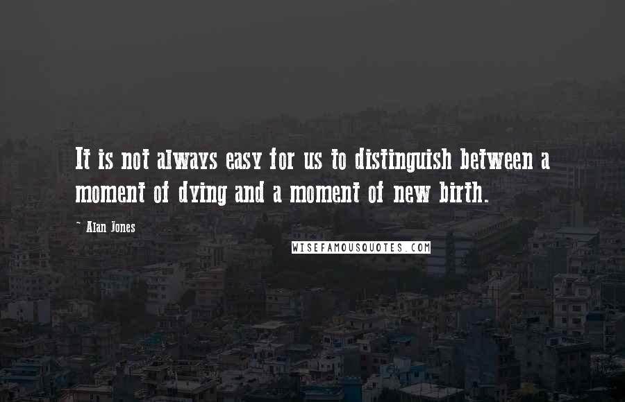 Alan Jones quotes: It is not always easy for us to distinguish between a moment of dying and a moment of new birth.