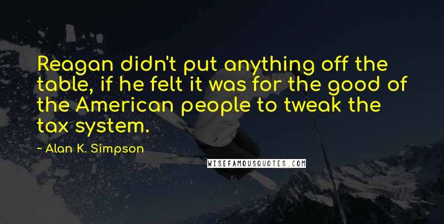 Alan K. Simpson quotes: Reagan didn't put anything off the table, if he felt it was for the good of the American people to tweak the tax system.