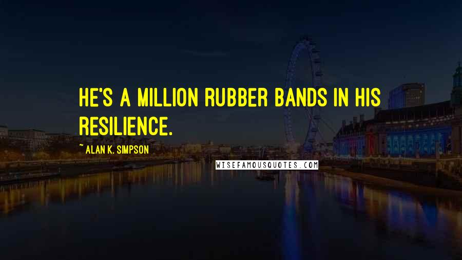 Alan K. Simpson quotes: He's a million rubber bands in his resilience.