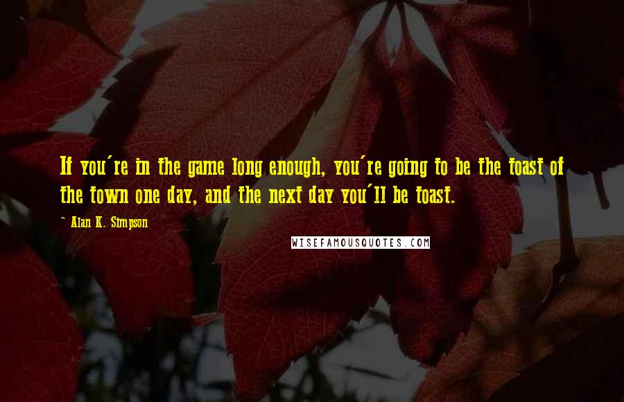 Alan K. Simpson quotes: If you're in the game long enough, you're going to be the toast of the town one day, and the next day you'll be toast.