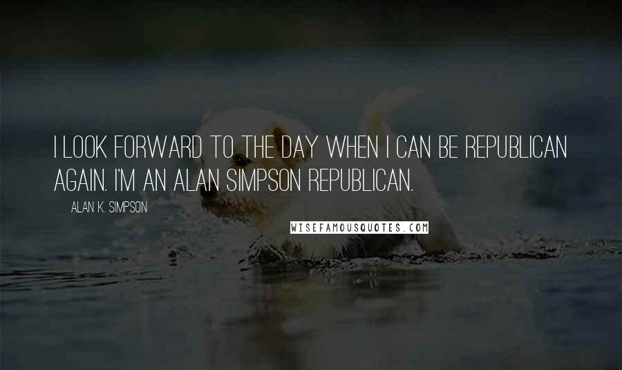 Alan K. Simpson quotes: I look forward to the day when I can be Republican again. I'm an Alan Simpson Republican.