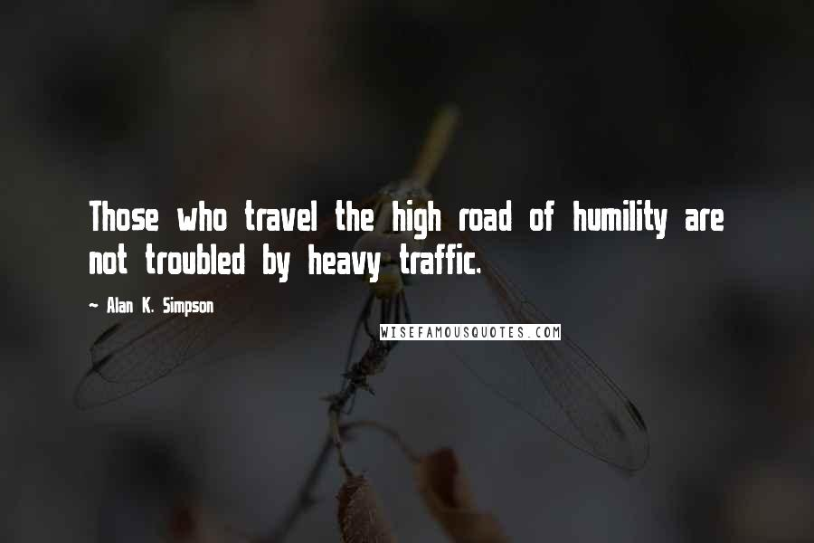 Alan K. Simpson quotes: Those who travel the high road of humility are not troubled by heavy traffic.