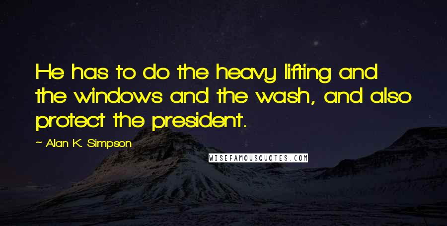 Alan K. Simpson quotes: He has to do the heavy lifting and the windows and the wash, and also protect the president.