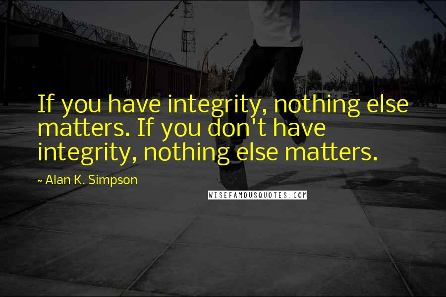 Alan K. Simpson quotes: If you have integrity, nothing else matters. If you don't have integrity, nothing else matters.