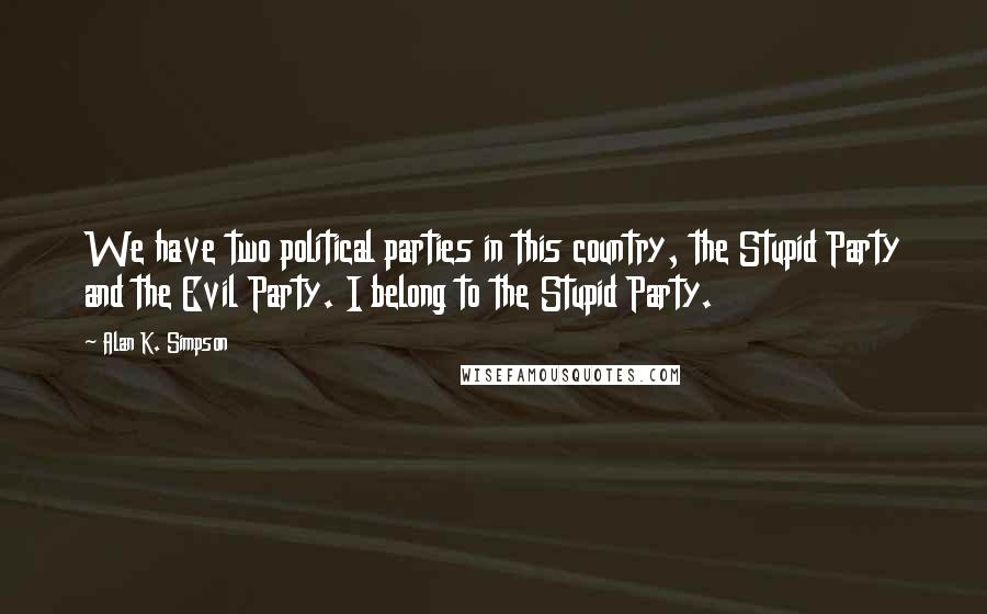 Alan K. Simpson quotes: We have two political parties in this country, the Stupid Party and the Evil Party. I belong to the Stupid Party.