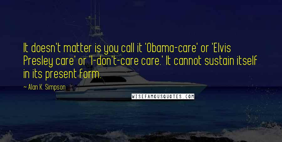 Alan K. Simpson quotes: It doesn't matter is you call it 'Obama-care' or 'Elvis Presley care' or 'I-don't-care care.' It cannot sustain itself in its present form.