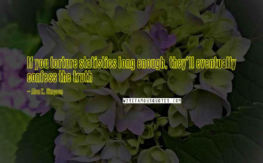 Alan K. Simpson quotes: If you torture statistics long enough, they'll eventually confess the truth
