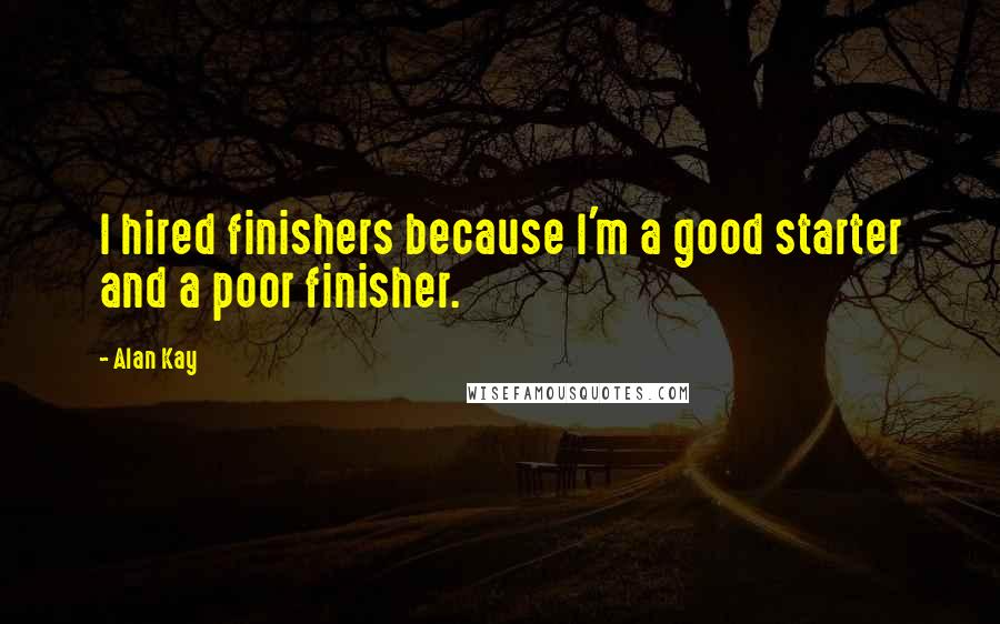 Alan Kay quotes: I hired finishers because I'm a good starter and a poor finisher.
