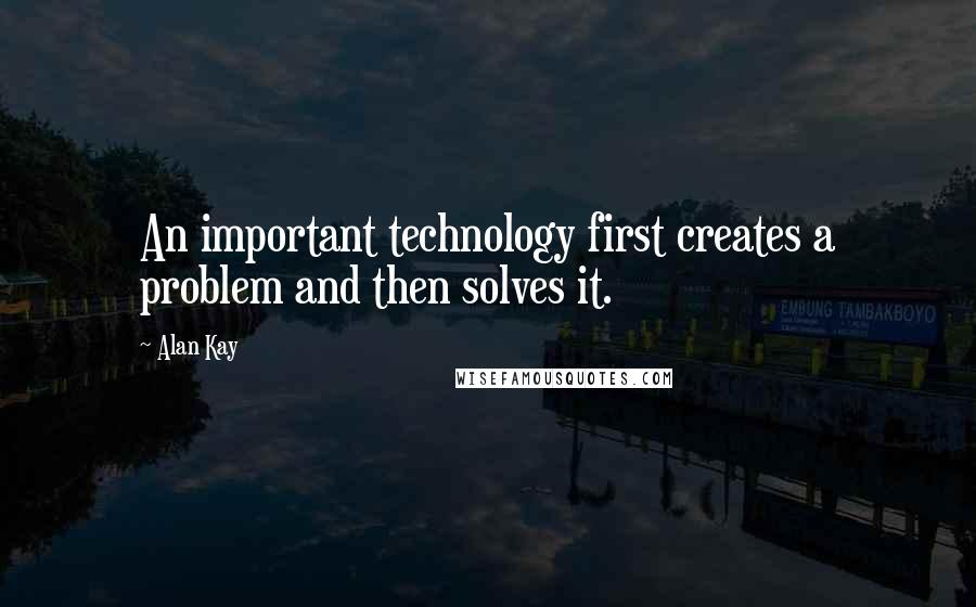 Alan Kay quotes: An important technology first creates a problem and then solves it.