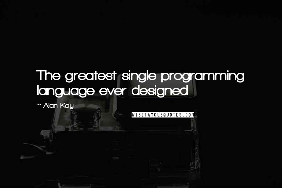 Alan Kay quotes: The greatest single programming language ever designed