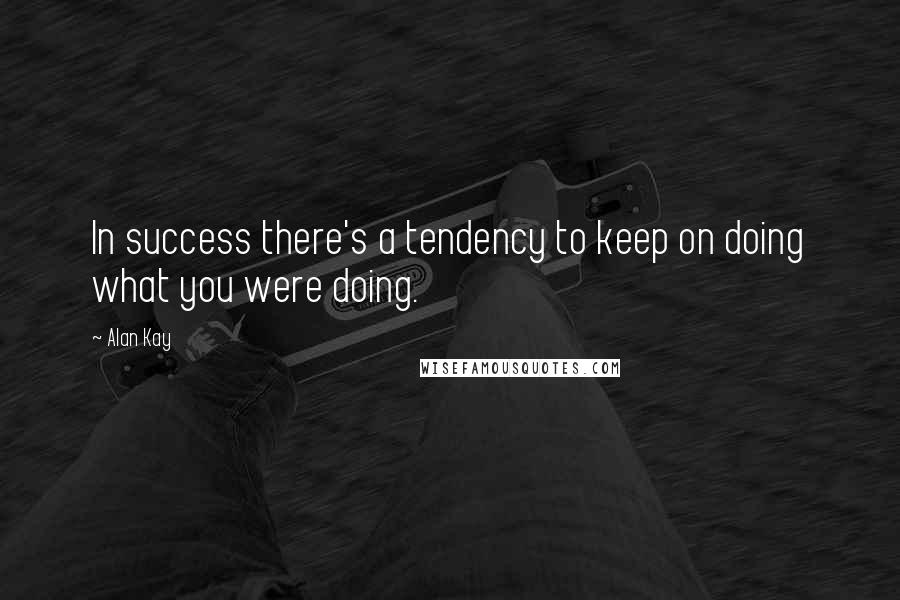 Alan Kay quotes: In success there's a tendency to keep on doing what you were doing.