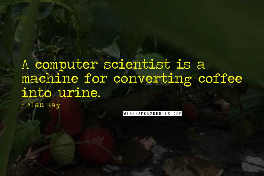 Alan Kay quotes: A computer scientist is a machine for converting coffee into urine.