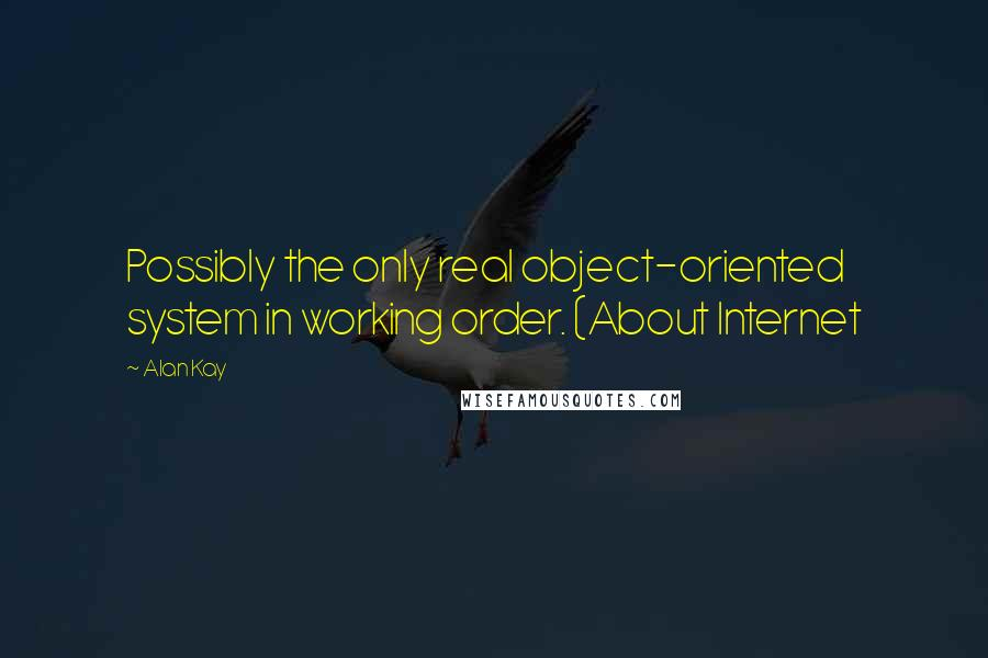 Alan Kay quotes: Possibly the only real object-oriented system in working order. (About Internet