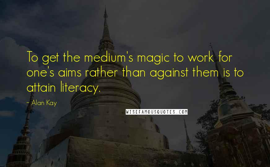 Alan Kay quotes: To get the medium's magic to work for one's aims rather than against them is to attain literacy.