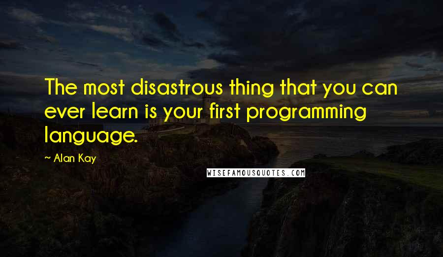 Alan Kay quotes: The most disastrous thing that you can ever learn is your first programming language.