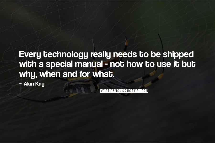 Alan Kay quotes: Every technology really needs to be shipped with a special manual - not how to use it but why, when and for what.