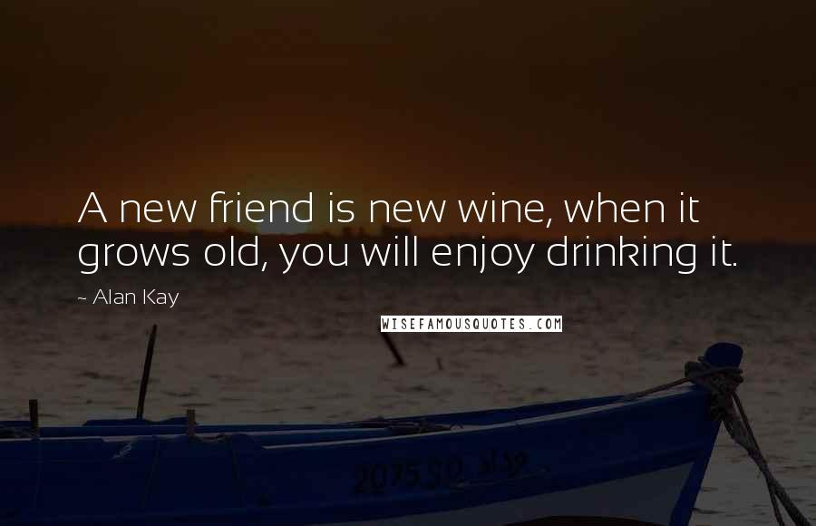 Alan Kay quotes: A new friend is new wine, when it grows old, you will enjoy drinking it.