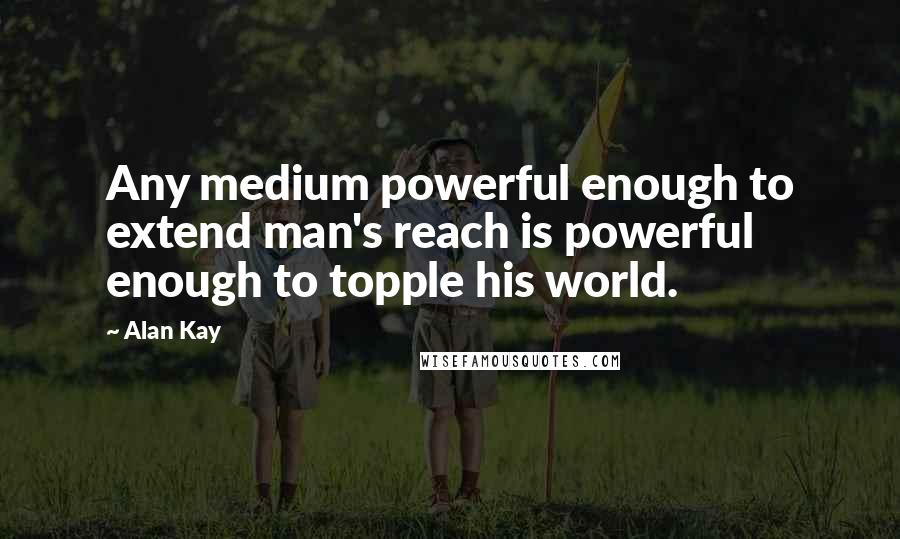 Alan Kay quotes: Any medium powerful enough to extend man's reach is powerful enough to topple his world.