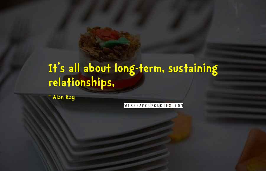 Alan Kay quotes: It's all about long-term, sustaining relationships,