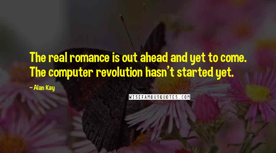 Alan Kay quotes: The real romance is out ahead and yet to come. The computer revolution hasn't started yet.