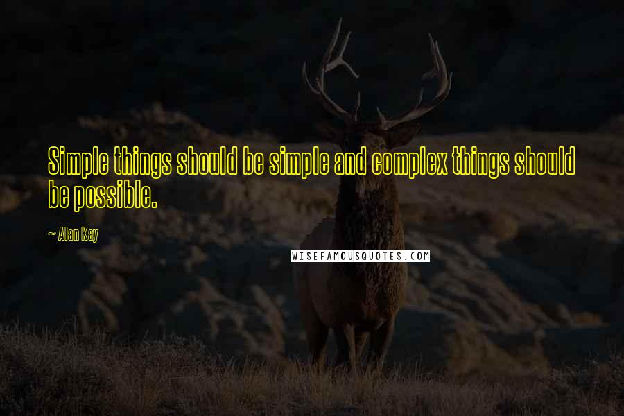 Alan Kay quotes: Simple things should be simple and complex things should be possible.
