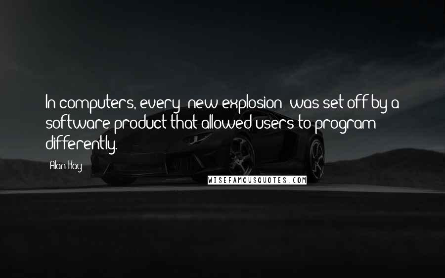 Alan Kay quotes: In computers, every 'new explosion' was set off by a software product that allowed users to program differently.