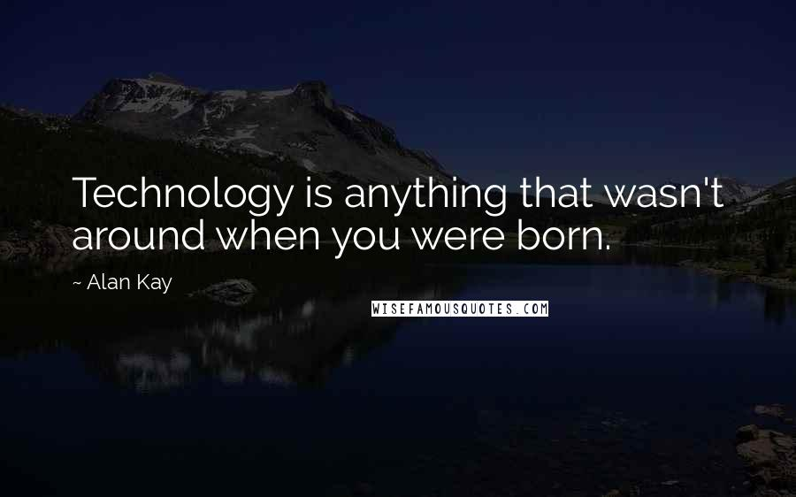 Alan Kay quotes: Technology is anything that wasn't around when you were born.
