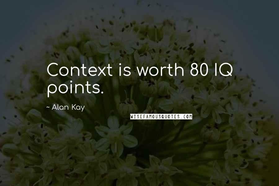 Alan Kay quotes: Context is worth 80 IQ points.