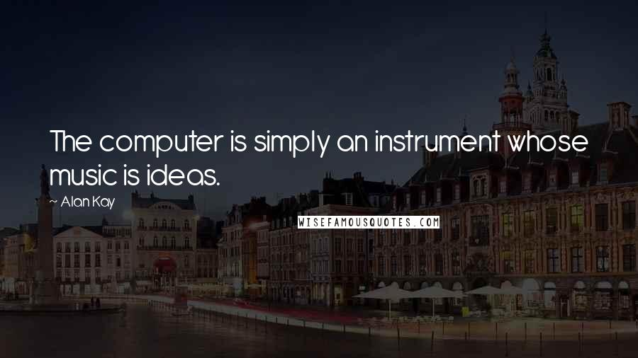 Alan Kay quotes: The computer is simply an instrument whose music is ideas.