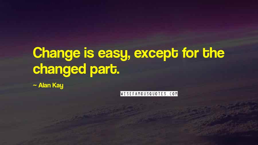 Alan Kay quotes: Change is easy, except for the changed part.