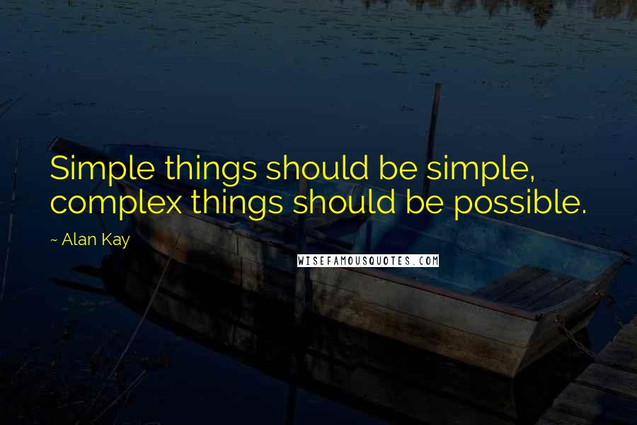 Alan Kay quotes: Simple things should be simple, complex things should be possible.