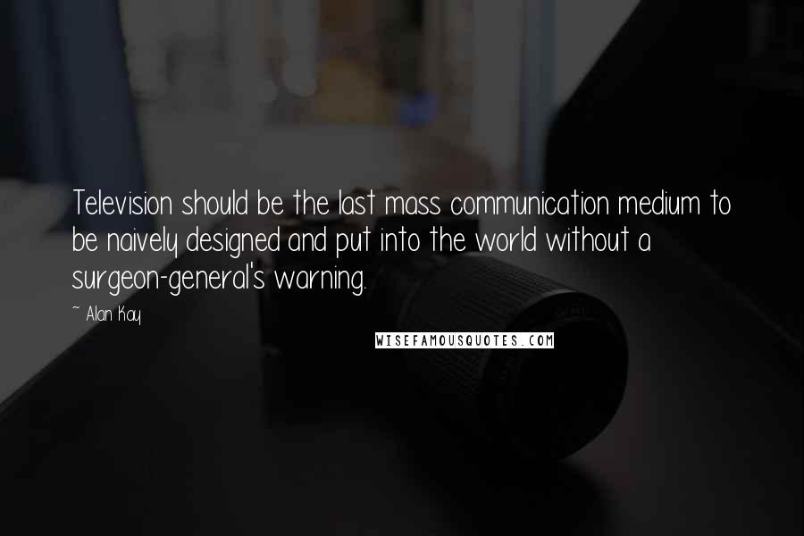 Alan Kay quotes: Television should be the last mass communication medium to be naively designed and put into the world without a surgeon-general's warning.
