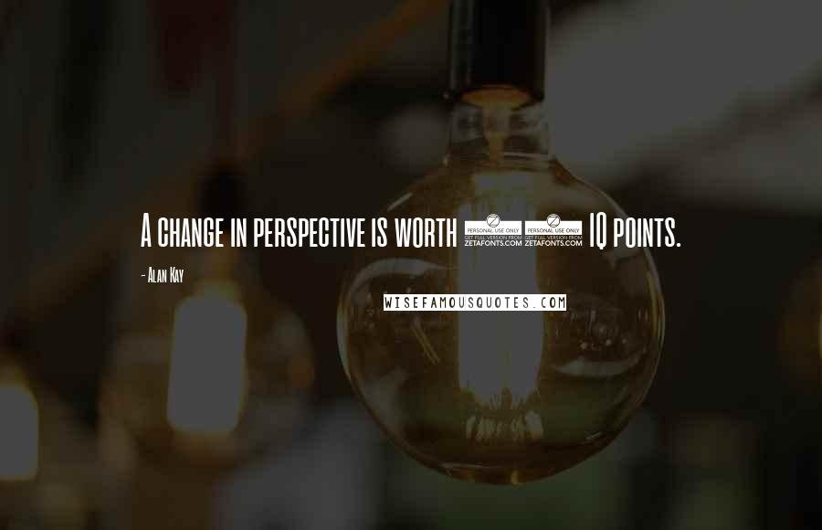 Alan Kay quotes: A change in perspective is worth 80 IQ points.