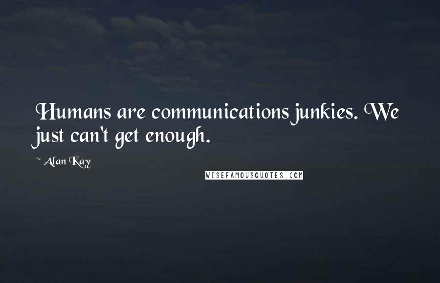 Alan Kay quotes: Humans are communications junkies. We just can't get enough.