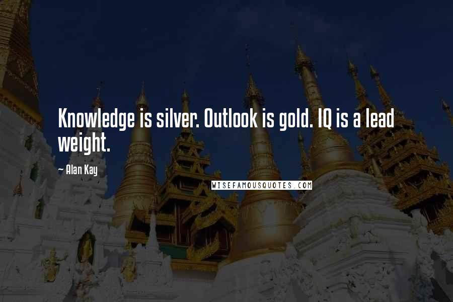 Alan Kay quotes: Knowledge is silver. Outlook is gold. IQ is a lead weight.