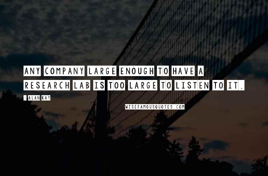 Alan Kay quotes: Any company large enough to have a research lab is too large to listen to it.