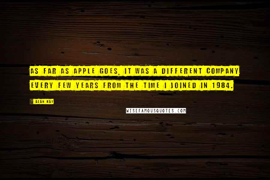 Alan Kay quotes: As far as Apple goes, it was a different company every few years from the time I joined in 1984.