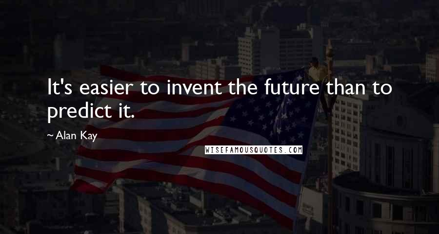 Alan Kay quotes: It's easier to invent the future than to predict it.