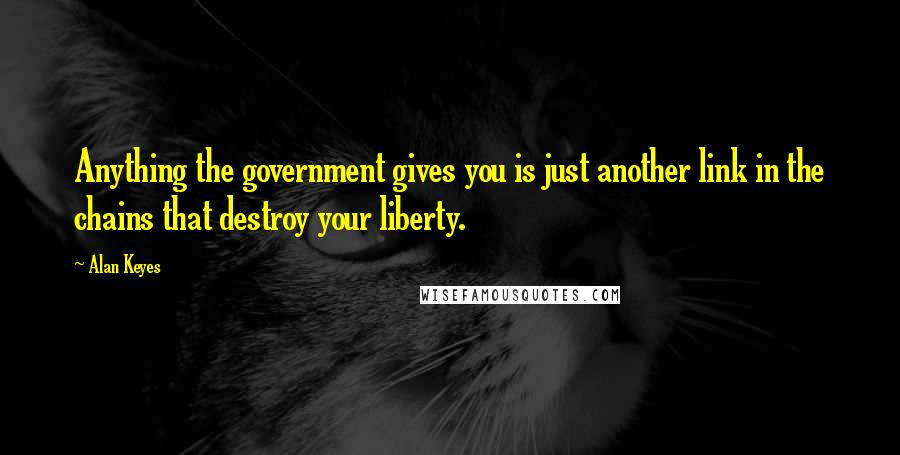 Alan Keyes quotes: Anything the government gives you is just another link in the chains that destroy your liberty.