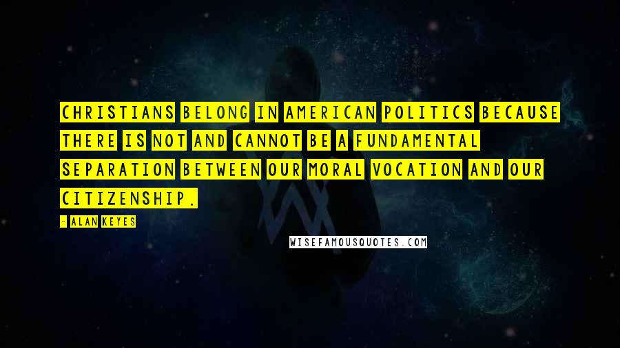 Alan Keyes quotes: Christians belong in American politics because there is not and cannot be a fundamental separation between our moral vocation and our citizenship.