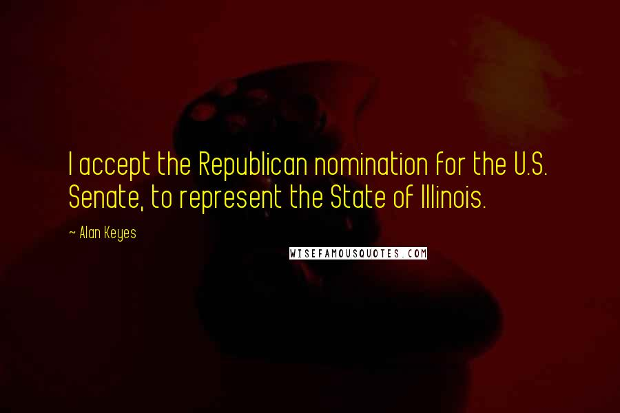 Alan Keyes quotes: I accept the Republican nomination for the U.S. Senate, to represent the State of Illinois.