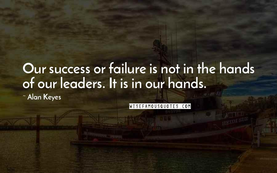 Alan Keyes quotes: Our success or failure is not in the hands of our leaders. It is in our hands.