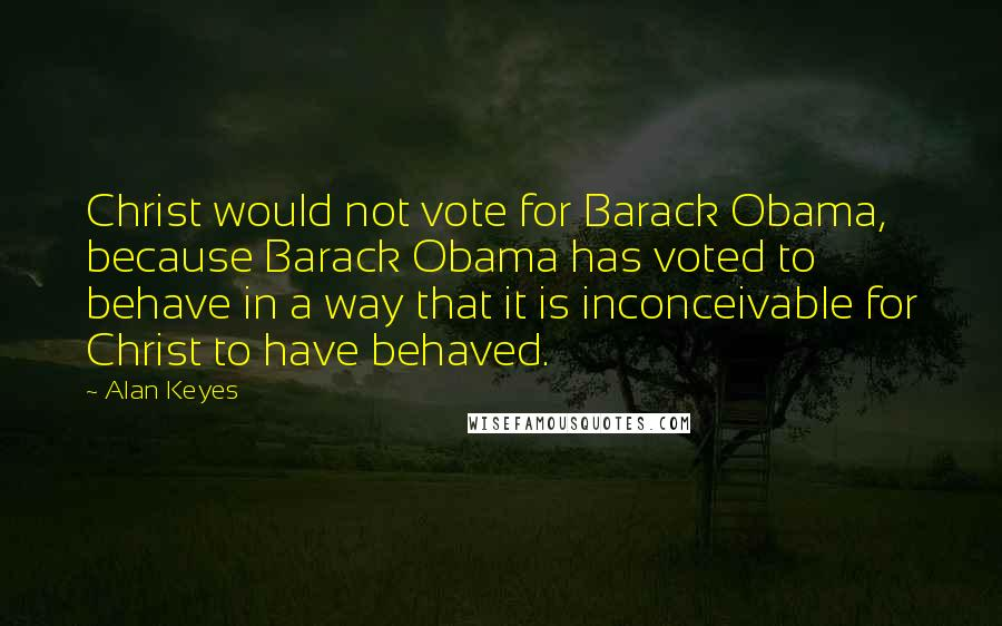 Alan Keyes quotes: Christ would not vote for Barack Obama, because Barack Obama has voted to behave in a way that it is inconceivable for Christ to have behaved.