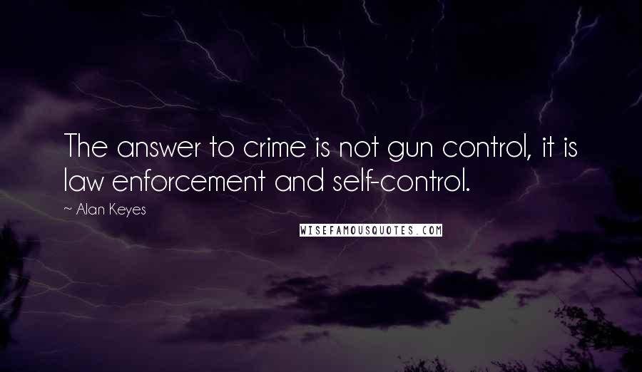 Alan Keyes quotes: The answer to crime is not gun control, it is law enforcement and self-control.
