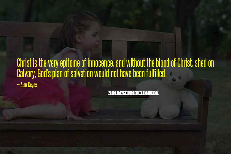 Alan Keyes quotes: Christ is the very epitome of innocence, and without the blood of Christ, shed on Calvary, God's plan of salvation would not have been fulfilled.